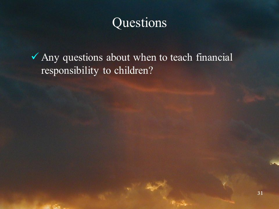31 Questions Any questions about when to teach financial responsibility to children
