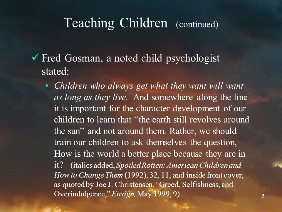 5 Teaching Children (continued) Fred Gosman, a noted child psychologist stated: Children who always get what they want will want as long as they live.
