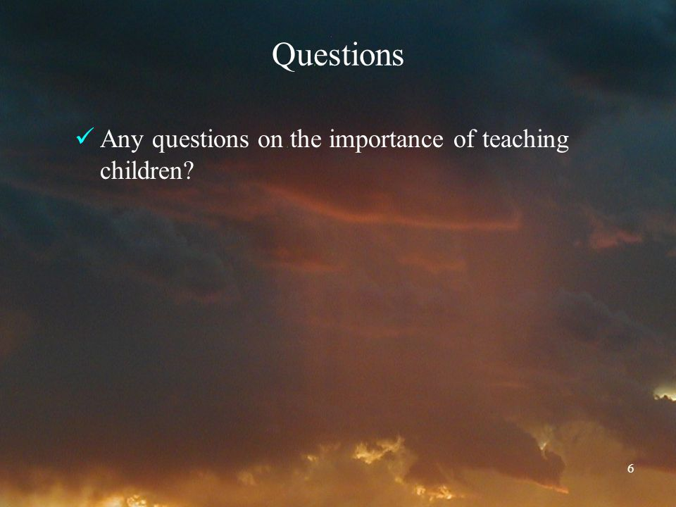 6 Questions Any questions on the importance of teaching children?