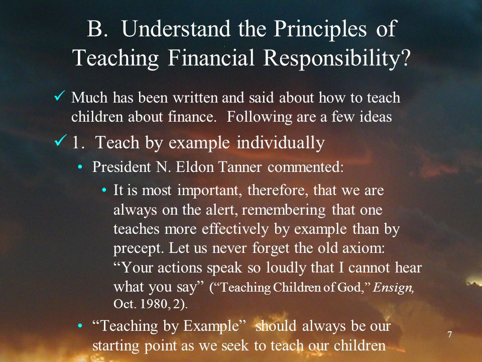 7 B. Understand the Principles of Teaching Financial Responsibility? Much has been written and said about how to teach children about finance. Followi