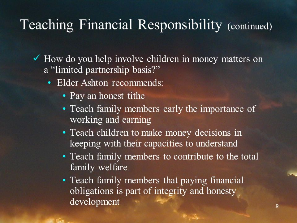 9 Teaching Financial Responsibility (continued) How do you help involve children in money matters on a limited partnership basis? Elder Ashton recommends: Pay an honest tithe Teach family members early the importance of working and earning Teach children to make money decisions in keeping with their capacities to understand Teach family members to contribute to the total family welfare Teach family members that paying financial obligations is part of integrity and honesty development