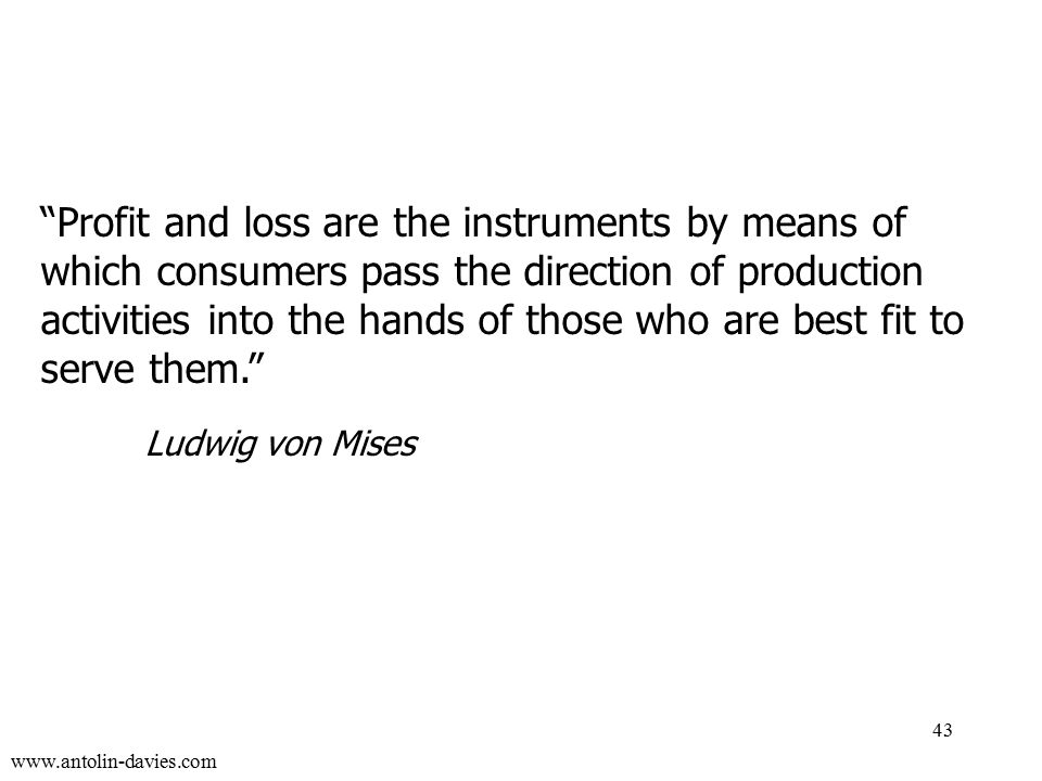 www.antolin-davies.com Profit and loss are the instruments by means of which consumers pass the direction of production activities into the hands of those who are best fit to serve them. Ludwig von Mises 43