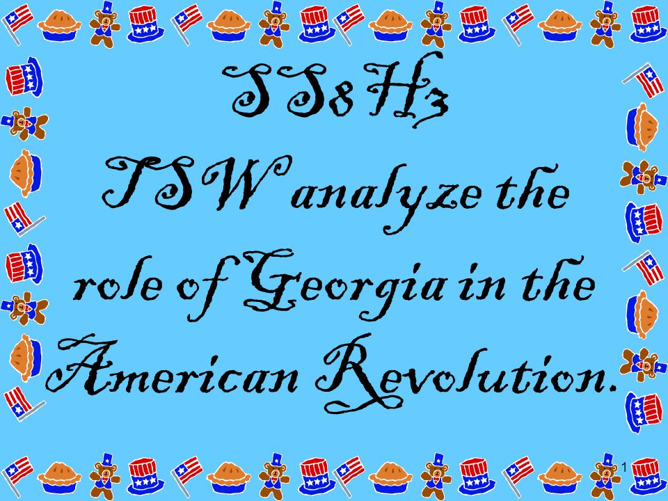 1 SS8H3 TSW analyze the role of Georgia in the American Revolution.