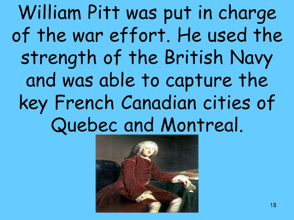 18 William Pitt was put in charge of the war effort.