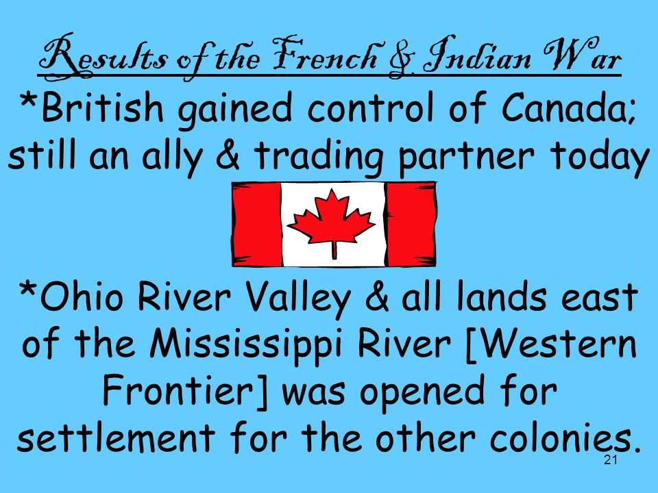 21 Results of the French & Indian War *British gained control of Canada; still an ally & trading partner today *Ohio River Valley & all lands east of the Mississippi River [Western Frontier] was opened for settlement for the other colonies.