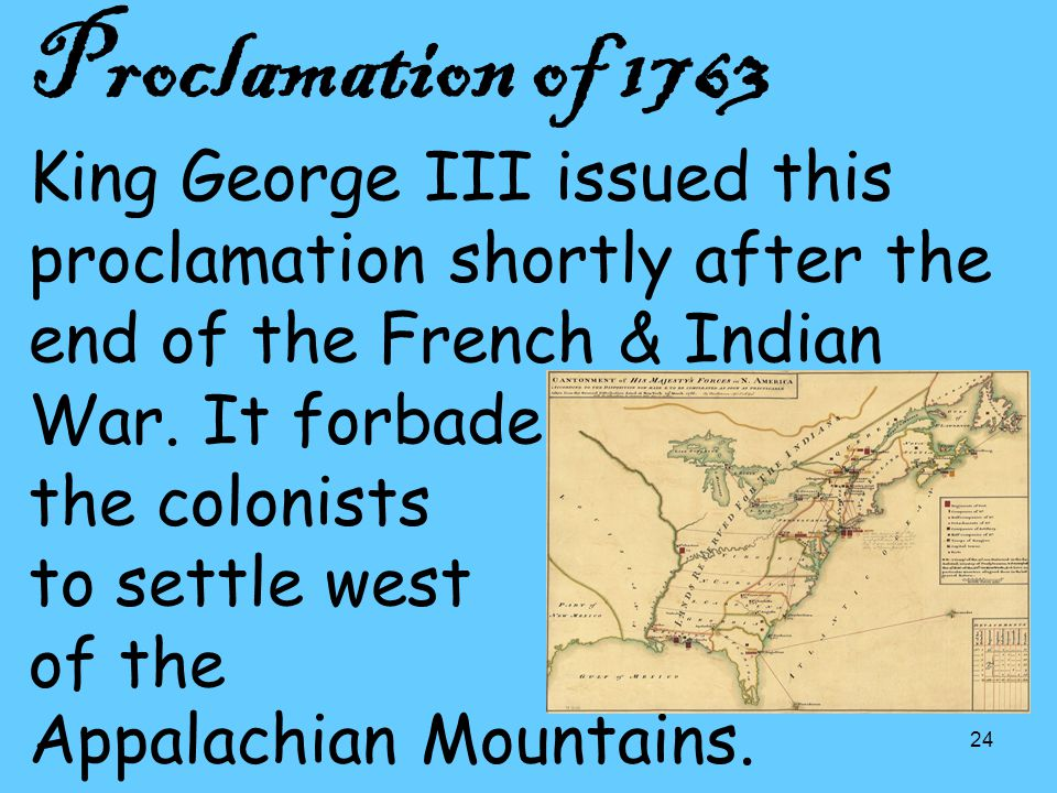 24 Proclamation of 1763 King George III issued this proclamation shortly after the end of the French & Indian War.