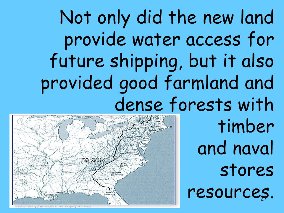 27 Not only did the new land provide water access for future shipping, but it also provided good farmland and dense forests with timber and naval stores resources.