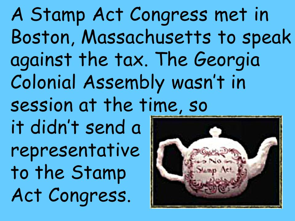 30 A Stamp Act Congress met in Boston, Massachusetts to speak against the tax.