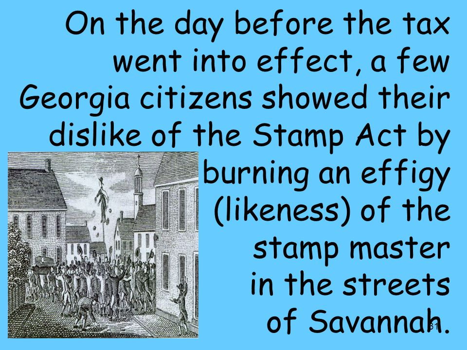 31 On the day before the tax went into effect, a few Georgia citizens showed their dislike of the Stamp Act by burning an effigy (likeness) of the stamp master in the streets of Savannah.