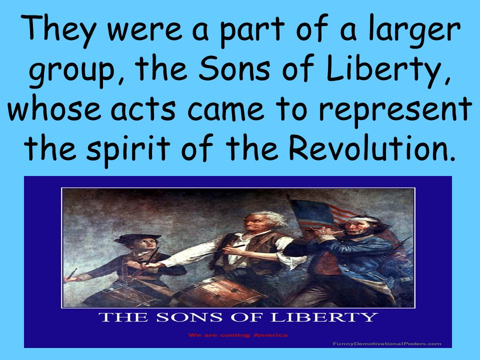 33 They were a part of a larger group, the Sons of Liberty, whose acts came to represent the spirit of the Revolution.