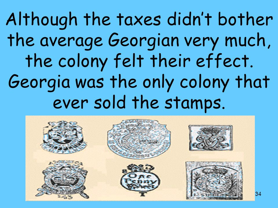 34 Although the taxes didn't bother the average Georgian very much, the colony felt their effect.
