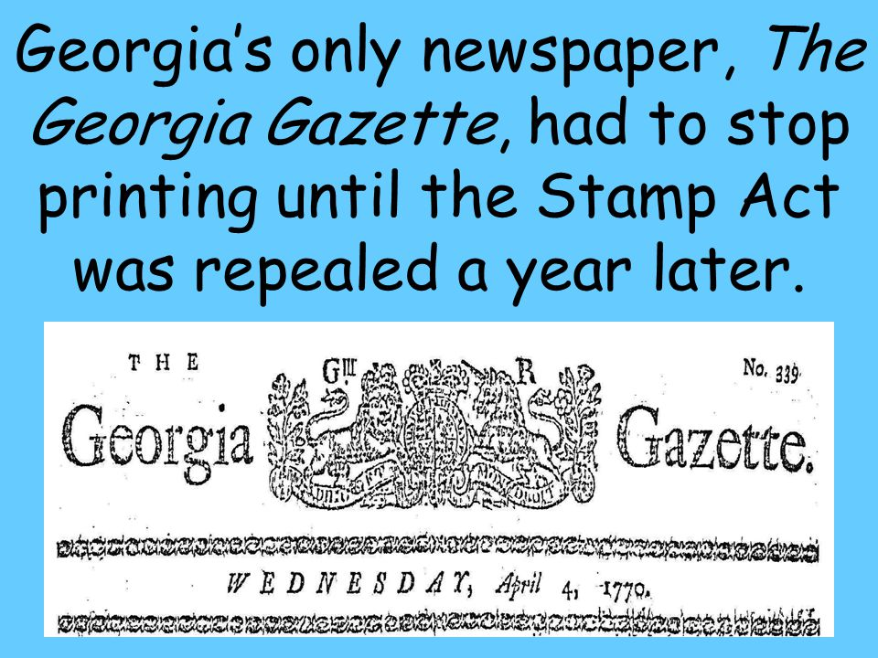 36 Georgia's only newspaper, The Georgia Gazette, had to stop printing until the Stamp Act was repealed a year later.