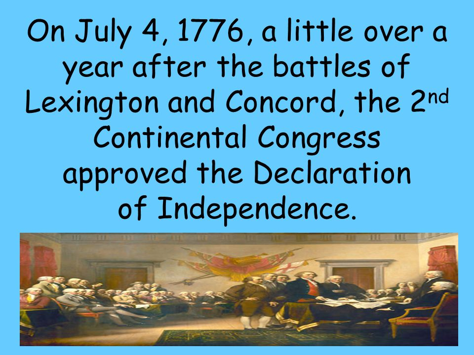 57 On July 4, 1776, a little over a year after the battles of Lexington and Concord, the 2 nd Continental Congress approved the Declaration of Independence.