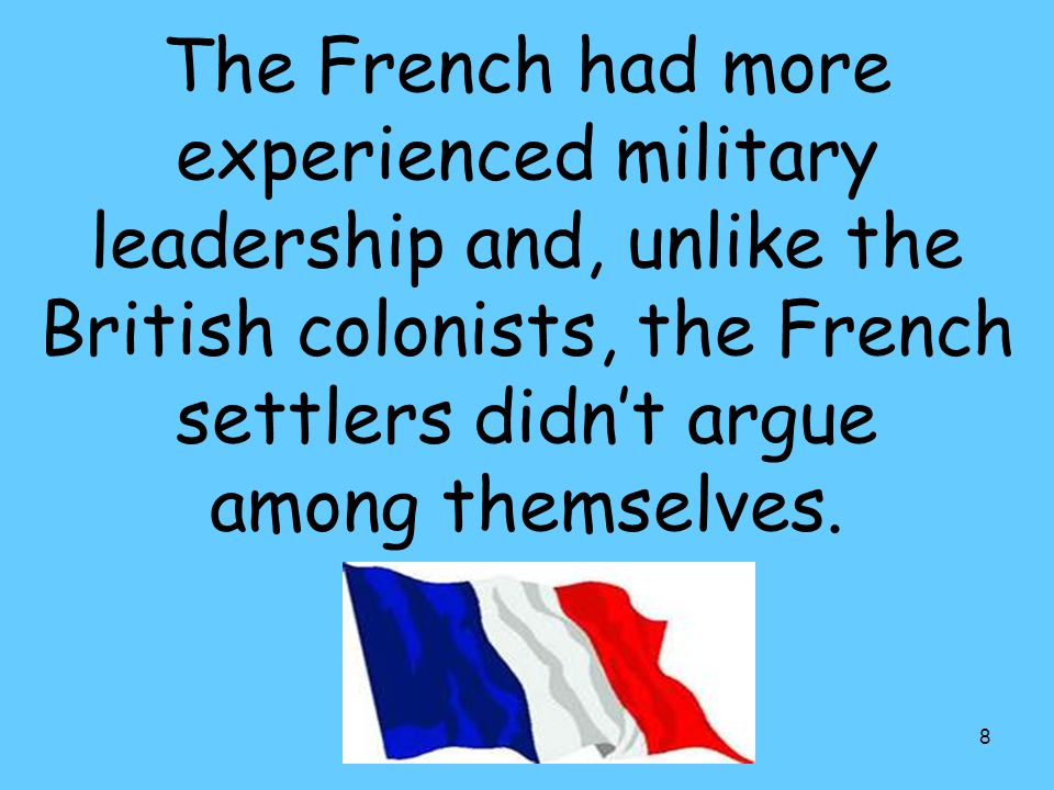 8 The French had more experienced military leadership and, unlike the British colonists, the French settlers didn't argue among themselves.