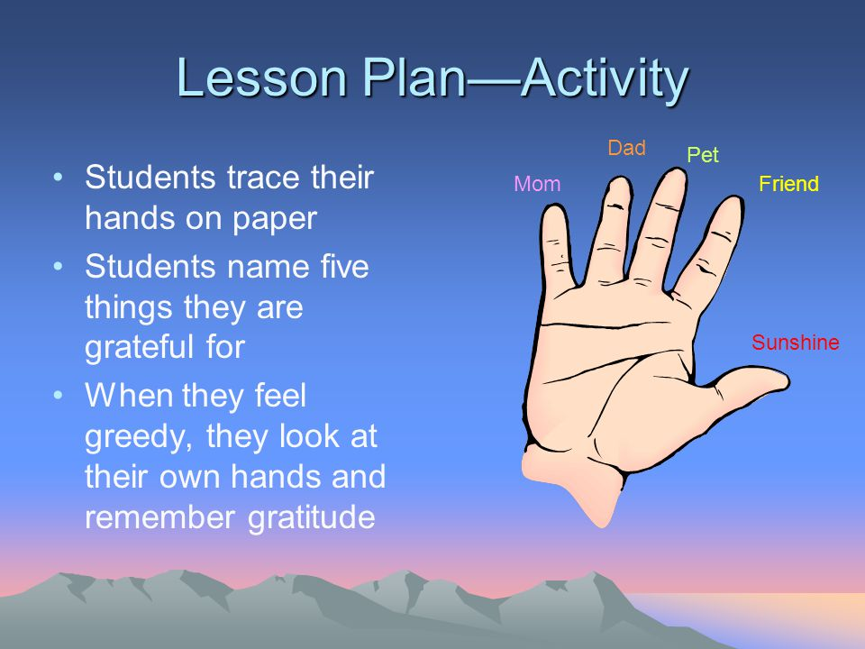 Lesson Plan—Activity Students trace their hands on paper Students name five things they are grateful for When they feel greedy, they look at their own hands and remember gratitude Mom Dad Pet Friend Sunshine