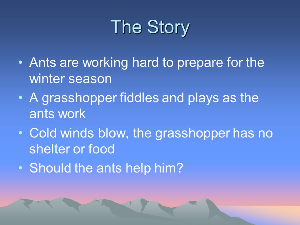 The Story Ants are working hard to prepare for the winter season A grasshopper fiddles and plays as the ants work Cold winds blow, the grasshopper has no shelter or food Should the ants help him