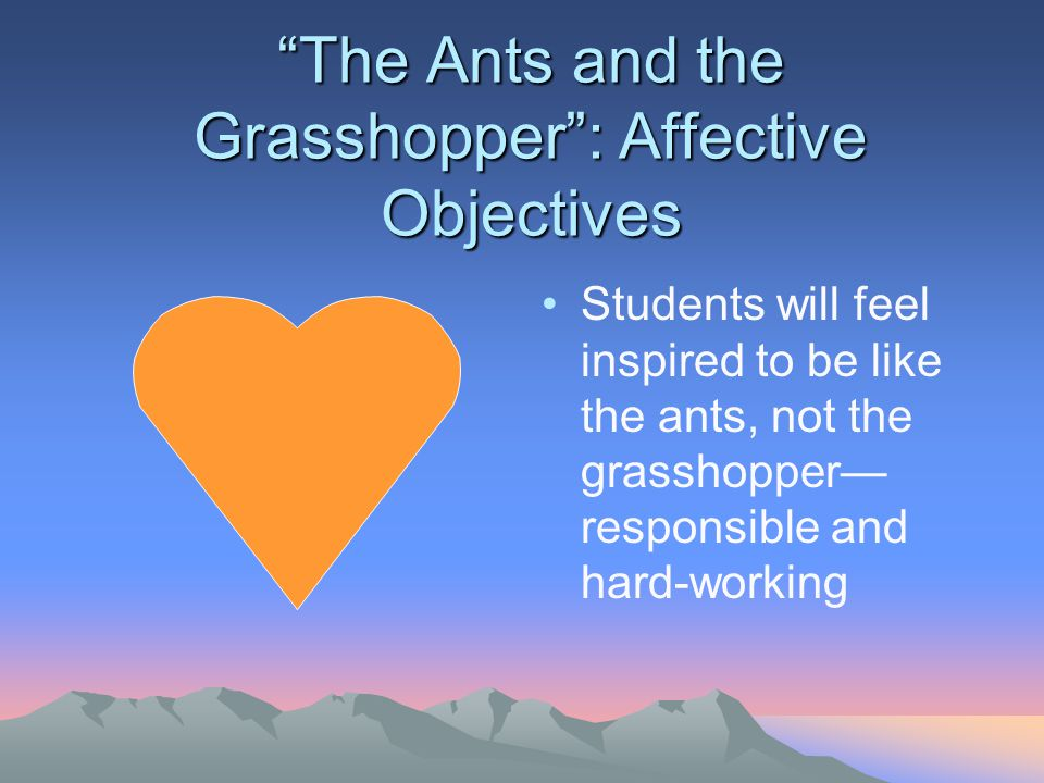 The Ants and the Grasshopper : Affective Objectives Students will feel inspired to be like the ants, not the grasshopper— responsible and hard-working