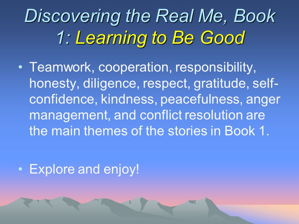 Discovering the Real Me, Book 1: Learning to Be Good Teamwork, cooperation, responsibility, honesty, diligence, respect, gratitude, self- confidence, kindness, peacefulness, anger management, and conflict resolution are the main themes of the stories in Book 1.
