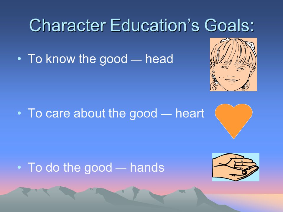 Character Education's Goals: To know the good — head To care about the good — heart To do the good — hands