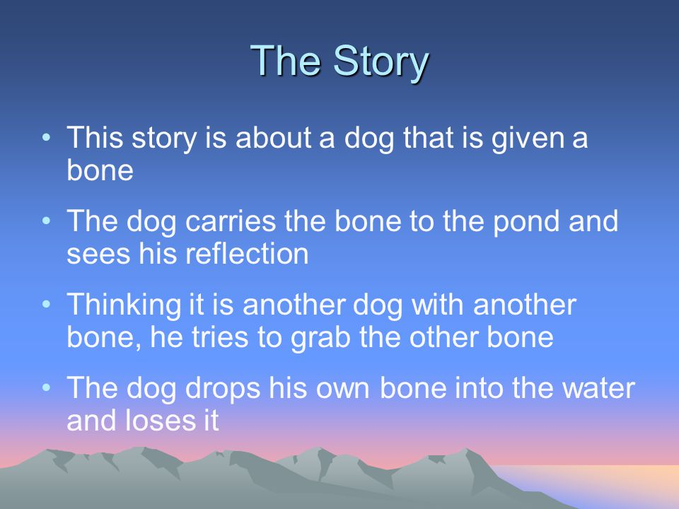 The Story This story is about a dog that is given a bone The dog carries the bone to the pond and sees his reflection Thinking it is another dog with another bone, he tries to grab the other bone The dog drops his own bone into the water and loses it