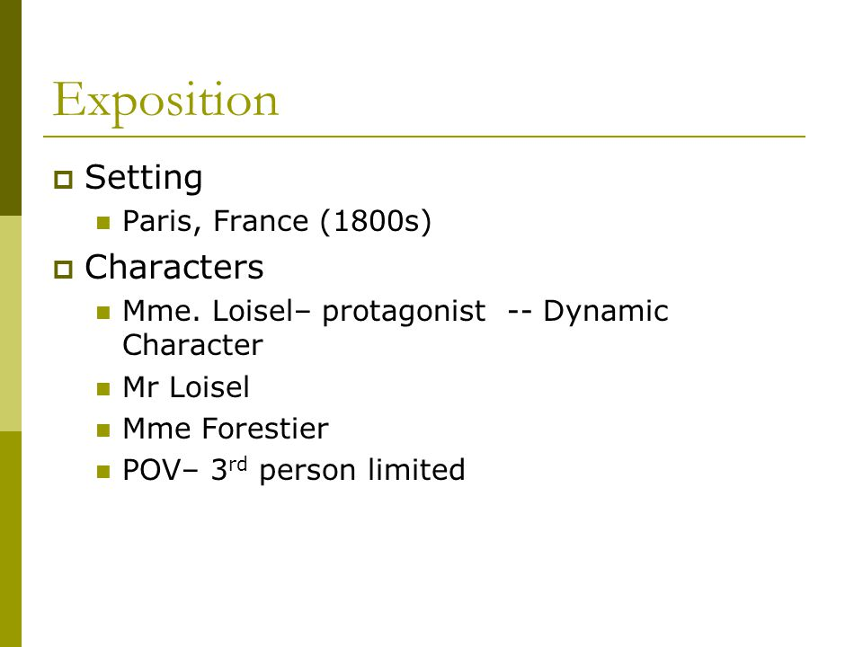 Exposition  Setting Paris, France (1800s)  Characters Mme. Loisel– protagonist -- Dynamic Character Mr Loisel Mme Forestier POV– 3 rd person limited
