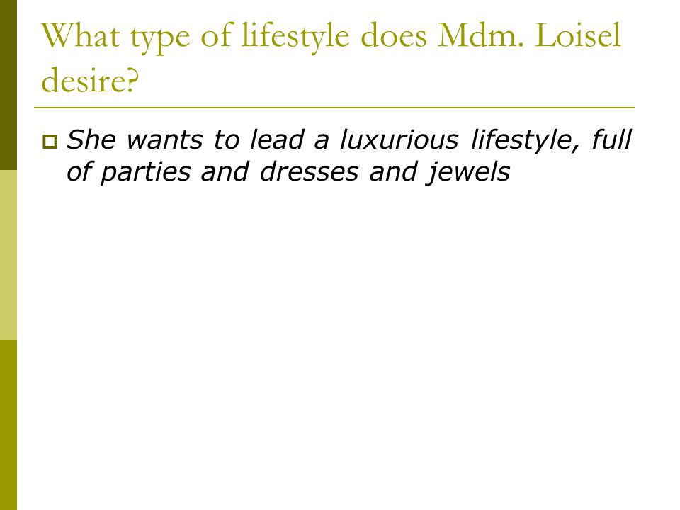 What type of lifestyle does Mdm. Loisel desire?  She wants to lead a luxurious lifestyle, full of parties and dresses and jewels