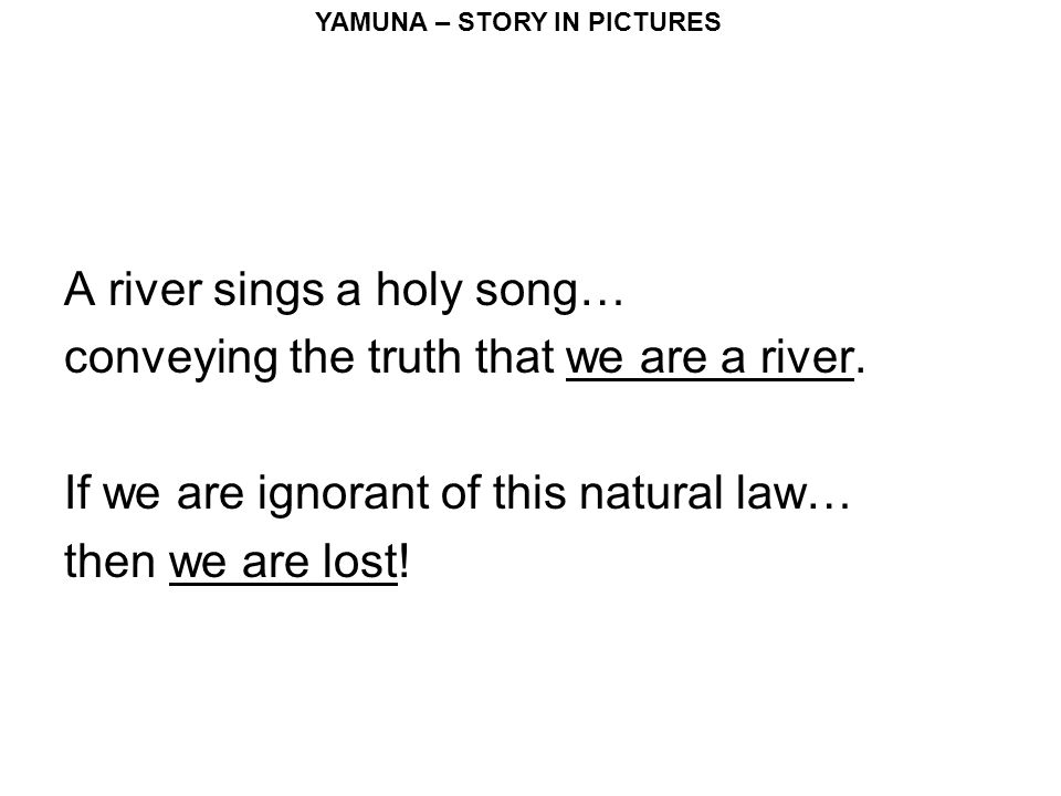 YAMUNA – STORY IN PICTURES A river sings a holy song… conveying the truth that we are a river.