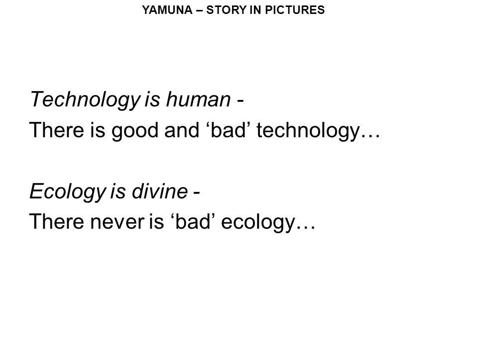 YAMUNA – STORY IN PICTURES Technology is human - There is good and 'bad' technology… Ecology is divine - There never is 'bad' ecology…