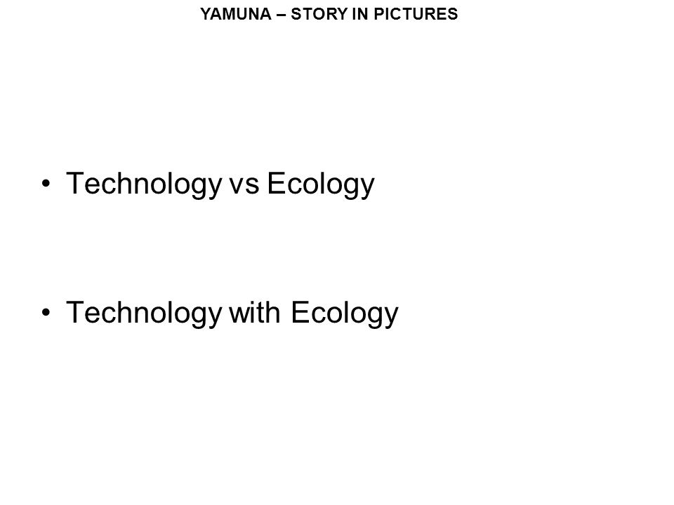YAMUNA – STORY IN PICTURES Technology vs Ecology Technology with Ecology