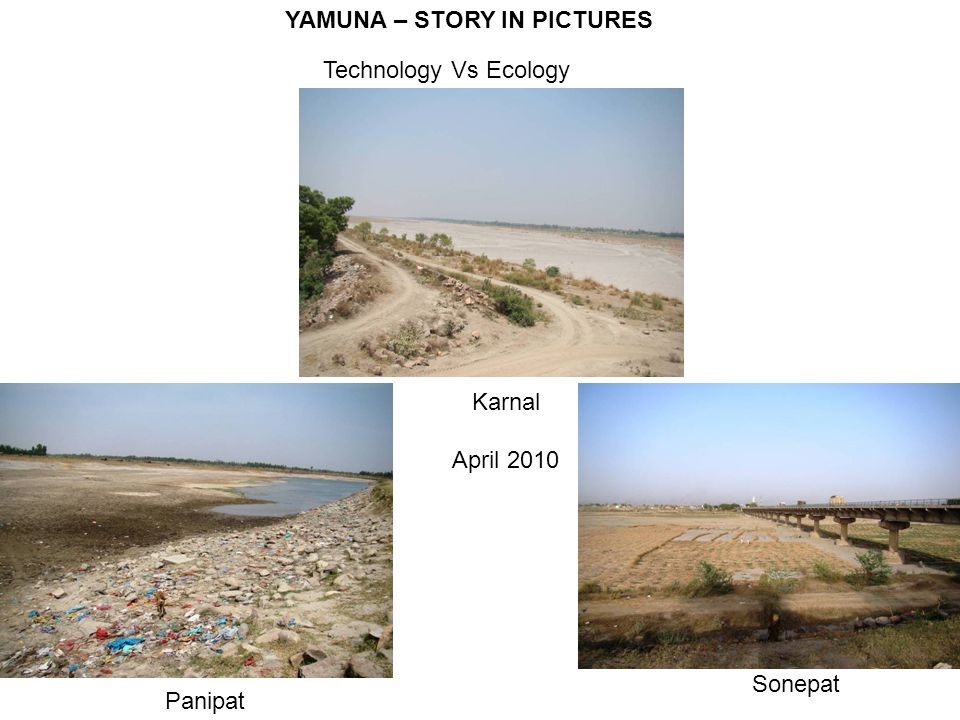 YAMUNA – STORY IN PICTURES Technology Vs Ecology Karnal April 2010 Panipat Sonepat