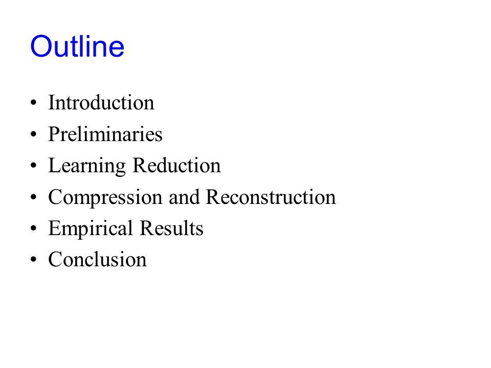 Outline Introduction Preliminaries Learning Reduction Compression and Reconstruction Empirical Results Conclusion