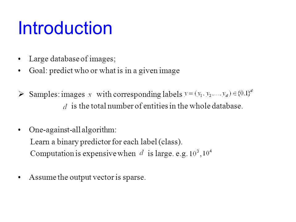 Introduction Large database of images; Goal: predict who or what is in a given image  Samples: images with corresponding labels is the total number of entities in the whole database.