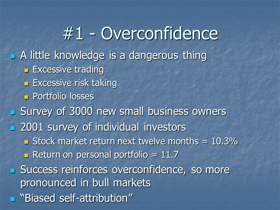 #1 - Overconfidence A little knowledge is a dangerous thing A little knowledge is a dangerous thing Excessive trading Excessive trading Excessive risk taking Excessive risk taking Portfolio losses Portfolio losses Survey of 3000 new small business owners Survey of 3000 new small business owners 2001 survey of individual investors 2001 survey of individual investors Stock market return next twelve months = 10.3% Stock market return next twelve months = 10.3% Return on personal portfolio = 11.7 Return on personal portfolio = 11.7 Success reinforces overconfidence, so more pronounced in bull markets Success reinforces overconfidence, so more pronounced in bull markets Biased self-attribution Biased self-attribution