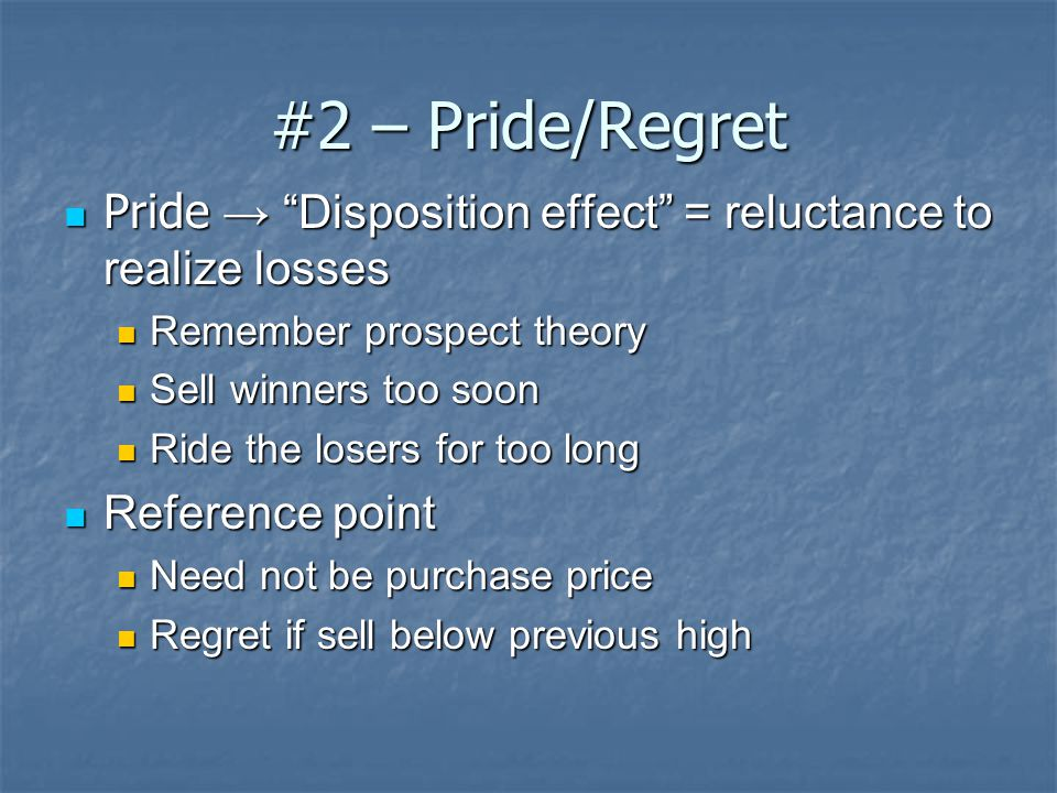 #2 – Pride/Regret Pride → Disposition effect = reluctance to realize losses Pride → Disposition effect = reluctance to realize losses Remember prospect theory Remember prospect theory Sell winners too soon Sell winners too soon Ride the losers for too long Ride the losers for too long Reference point Reference point Need not be purchase price Need not be purchase price Regret if sell below previous high Regret if sell below previous high