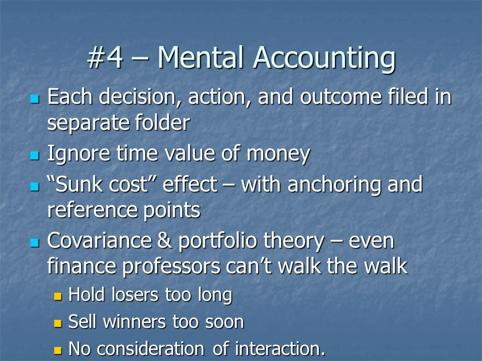 #4 – Mental Accounting Each decision, action, and outcome filed in separate folder Each decision, action, and outcome filed in separate folder Ignore time value of money Ignore time value of money Sunk cost effect – with anchoring and reference points Sunk cost effect – with anchoring and reference points Covariance & portfolio theory – even finance professors can't walk the walk Covariance & portfolio theory – even finance professors can't walk the walk Hold losers too long Hold losers too long Sell winners too soon Sell winners too soon No consideration of interaction.