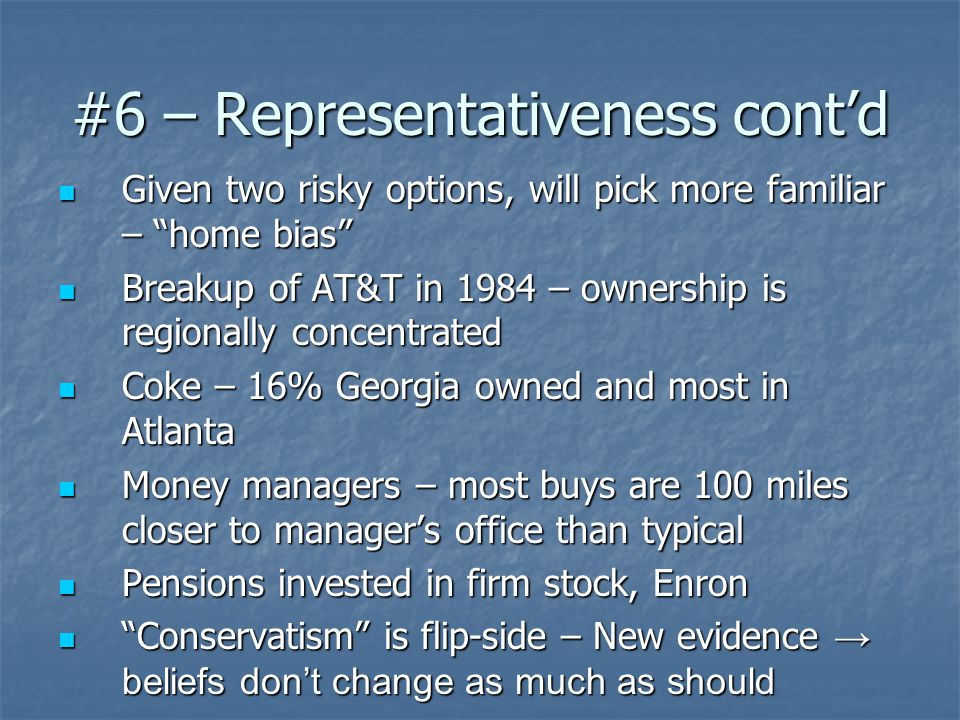 #6 – Representativeness cont'd Given two risky options, will pick more familiar – home bias Given two risky options, will pick more familiar – home bias Breakup of AT&T in 1984 – ownership is regionally concentrated Breakup of AT&T in 1984 – ownership is regionally concentrated Coke – 16% Georgia owned and most in Atlanta Coke – 16% Georgia owned and most in Atlanta Money managers – most buys are 100 miles closer to manager's office than typical Money managers – most buys are 100 miles closer to manager's office than typical Pensions invested in firm stock, Enron Pensions invested in firm stock, Enron Conservatism is flip-side – New evidence → beliefs don't change as much as should Conservatism is flip-side – New evidence → beliefs don't change as much as should