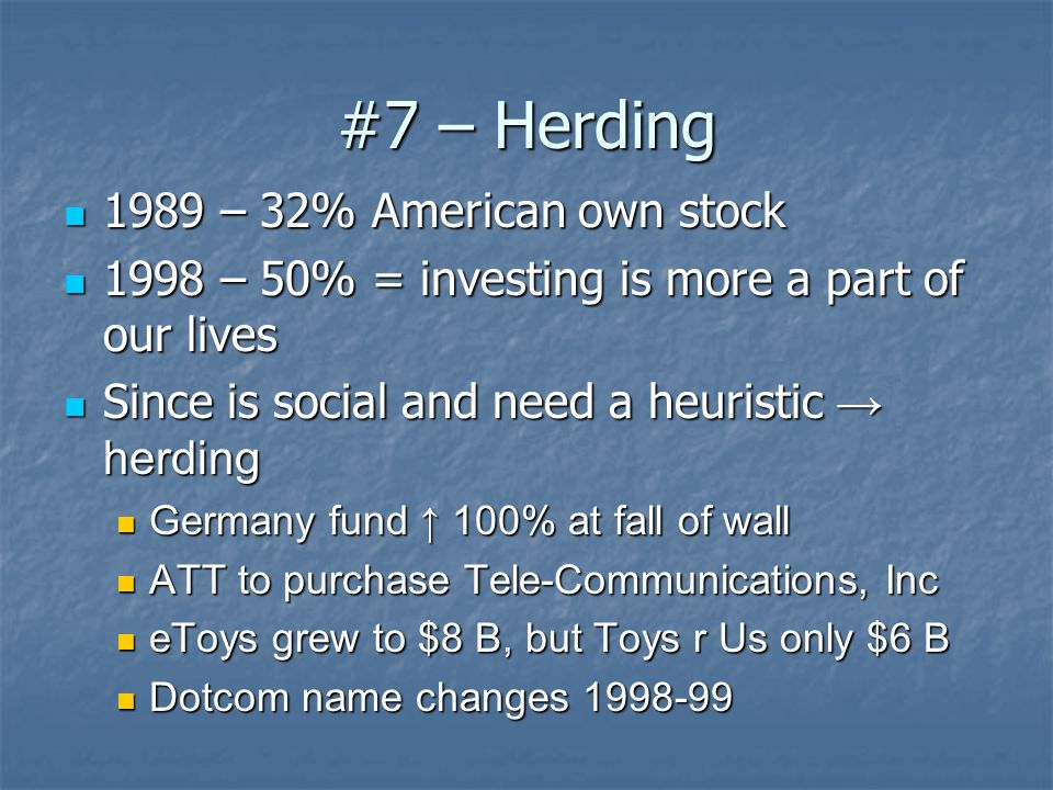 #7 – Herding 1989 – 32% American own stock 1989 – 32% American own stock 1998 – 50% = investing is more a part of our lives 1998 – 50% = investing is more a part of our lives Since is social and need a heuristic → herding Since is social and need a heuristic → herding Germany fund ↑ 100% at fall of wall Germany fund ↑ 100% at fall of wall ATT to purchase Tele-Communications, Inc ATT to purchase Tele-Communications, Inc eToys grew to $8 B, but Toys r Us only $6 B eToys grew to $8 B, but Toys r Us only $6 B Dotcom name changes 1998-99 Dotcom name changes 1998-99