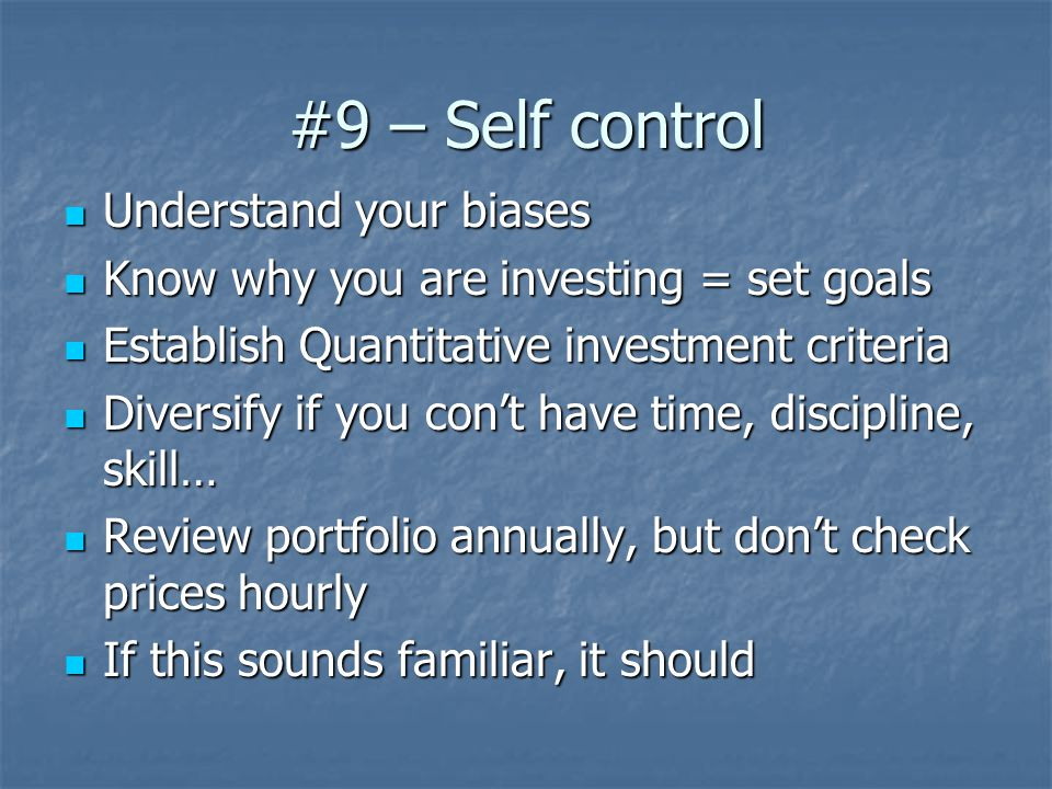 #9 – Self control Understand your biases Understand your biases Know why you are investing = set goals Know why you are investing = set goals Establish Quantitative investment criteria Establish Quantitative investment criteria Diversify if you con't have time, discipline, skill… Diversify if you con't have time, discipline, skill… Review portfolio annually, but don't check prices hourly Review portfolio annually, but don't check prices hourly If this sounds familiar, it should If this sounds familiar, it should