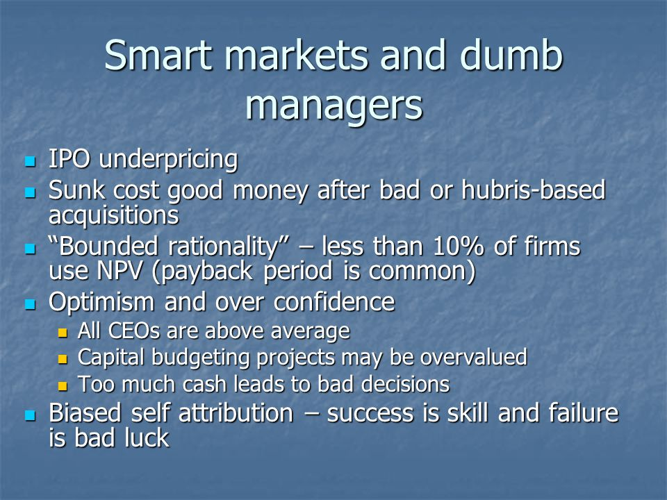 Smart markets and dumb managers IPO underpricing IPO underpricing Sunk cost good money after bad or hubris-based acquisitions Sunk cost good money after bad or hubris-based acquisitions Bounded rationality – less than 10% of firms use NPV (payback period is common) Bounded rationality – less than 10% of firms use NPV (payback period is common) Optimism and over confidence Optimism and over confidence All CEOs are above average All CEOs are above average Capital budgeting projects may be overvalued Capital budgeting projects may be overvalued Too much cash leads to bad decisions Too much cash leads to bad decisions Biased self attribution – success is skill and failure is bad luck Biased self attribution – success is skill and failure is bad luck