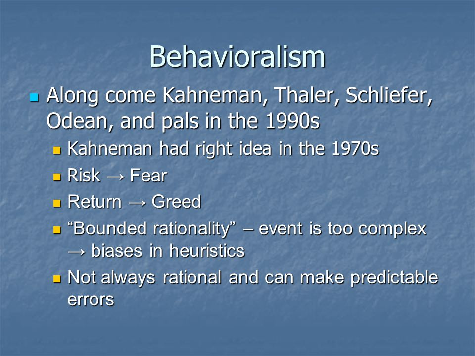 Behavioralism Along come Kahneman, Thaler, Schliefer, Odean, and pals in the 1990s Along come Kahneman, Thaler, Schliefer, Odean, and pals in the 1990s Kahneman had right idea in the 1970s Kahneman had right idea in the 1970s Risk → Fear Risk → Fear Return → Greed Return → Greed Bounded rationality – event is too complex → biases in heuristics Bounded rationality – event is too complex → biases in heuristics Not always rational and can make predictable errors Not always rational and can make predictable errors