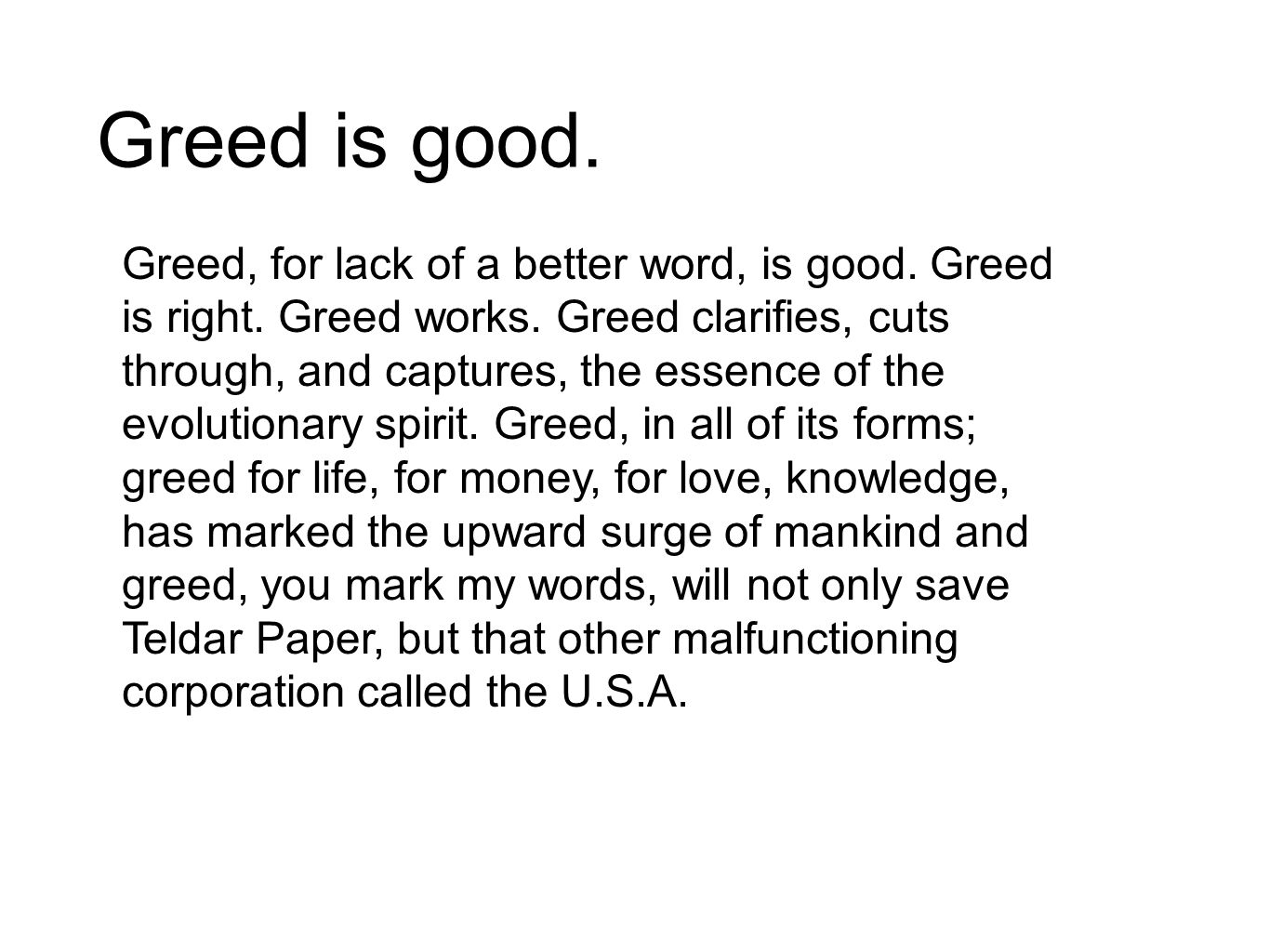 Greed is good.Greed, for lack of a better word, is good.