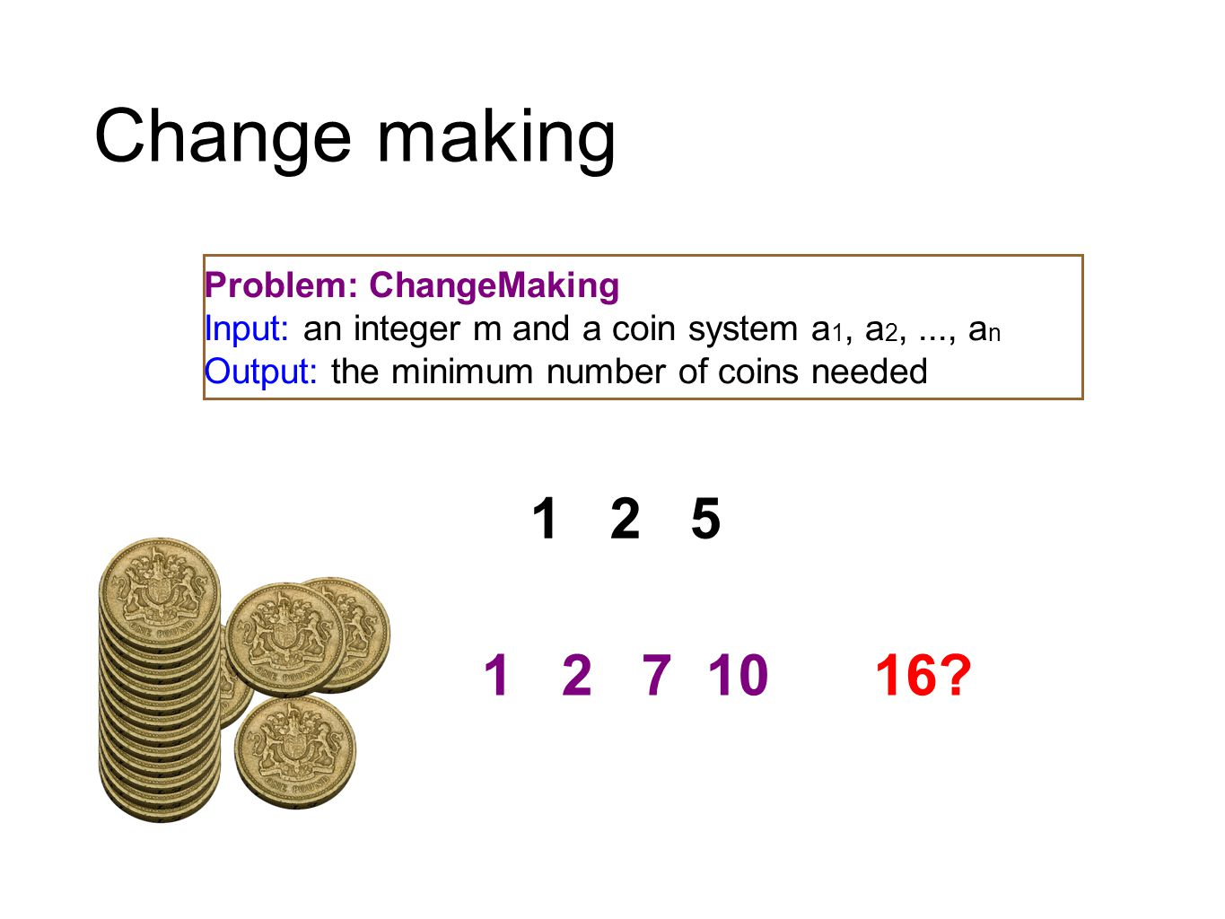 Change making 1 2 5 1 2 7 1016? Problem: ChangeMaking Input: an integer m and a coin system a 1, a 2,..., a n Output: the minimum number of coins need