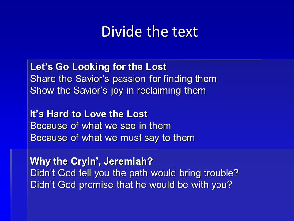 Divide the text Let's Go Looking for the Lost Share the Savior's passion for finding them Show the Savior's joy in reclaiming them It's Hard to Love the Lost Because of what we see in them Because of what we must say to them Why the Cryin', Jeremiah.