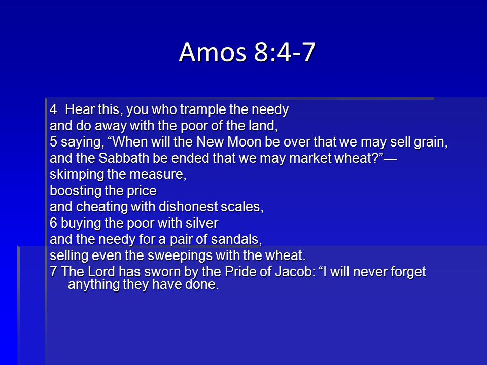 Amos 8:4-7 4 Hear this, you who trample the needy and do away with the poor of the land, 5 saying, When will the New Moon be over that we may sell grain, and the Sabbath be ended that we may market wheat? — skimping the measure, boosting the price and cheating with dishonest scales, 6 buying the poor with silver and the needy for a pair of sandals, selling even the sweepings with the wheat.