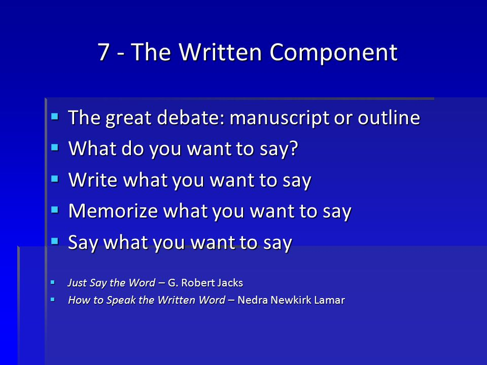7 - The Written Component  The great debate: manuscript or outline  What do you want to say.