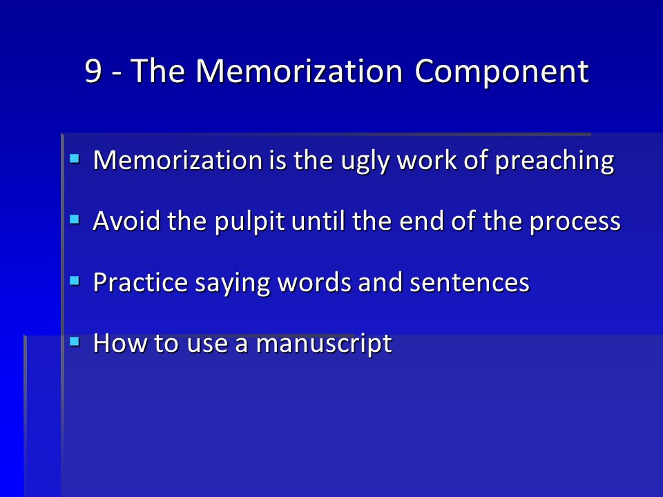 9 - The Memorization Component  Memorization is the ugly work of preaching  Avoid the pulpit until the end of the process  Practice saying words and sentences  How to use a manuscript