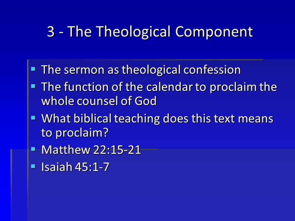 3 - The Theological Component  The sermon as theological confession  The function of the calendar to proclaim the whole counsel of God  What biblical teaching does this text means to proclaim.