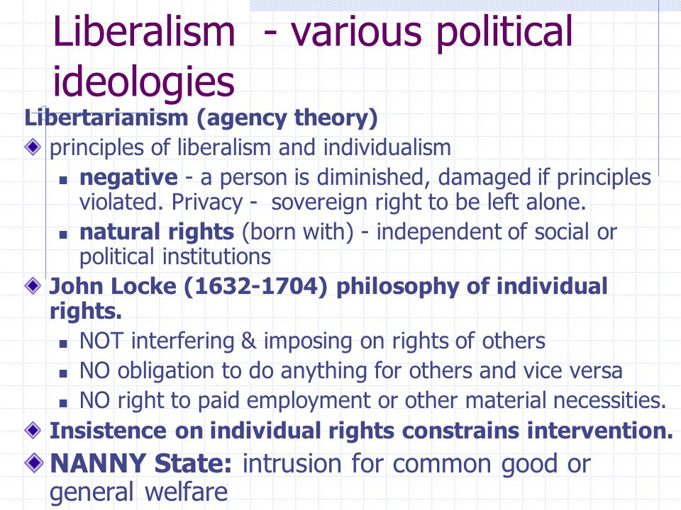 Liberalism - various political ideologies Libertarianism (agency theory) principles of liberalism and individualism negative - a person is diminished,