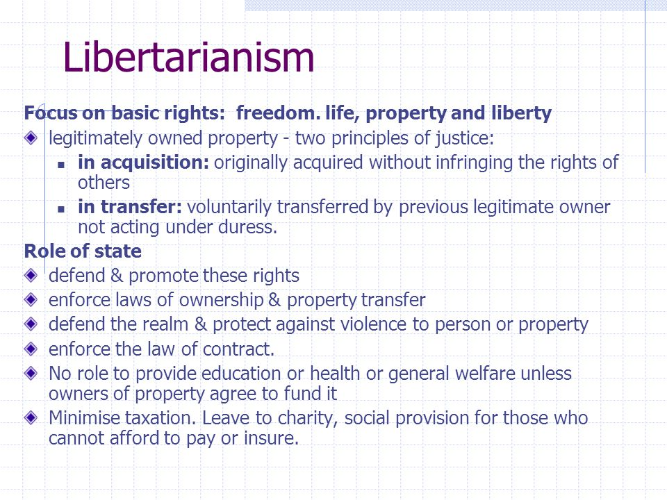 Libertarianism Focus on basic rights: freedom. life, property and liberty legitimately owned property - two principles of justice: in acquisition: ori