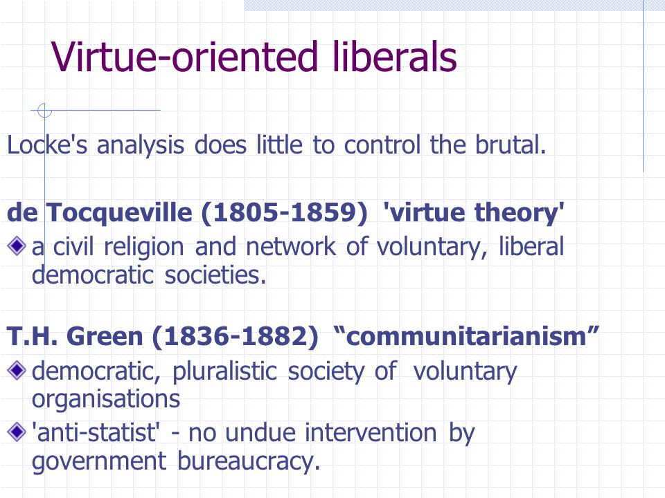Virtue-oriented liberals Locke's analysis does little to control the brutal. de Tocqueville (1805-1859) 'virtue theory' a civil religion and network o